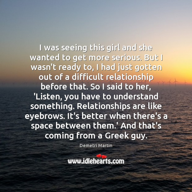 I was seeing this girl and she wanted to get more serious. Demetri Martin Picture Quote