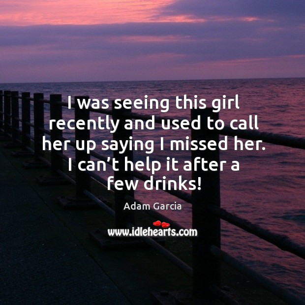 I was seeing this girl recently and used to call her up saying I missed her. Adam Garcia Picture Quote