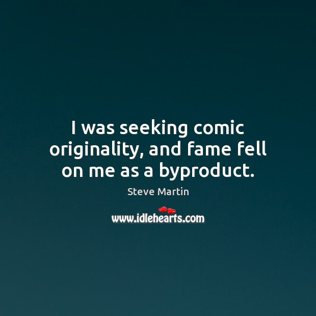 I was seeking comic originality, and fame fell on me as a byproduct. Steve Martin Picture Quote