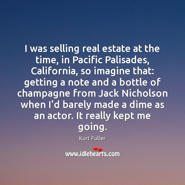 I was selling real estate at the time, in Pacific Palisades, California, Kurt Fuller Picture Quote