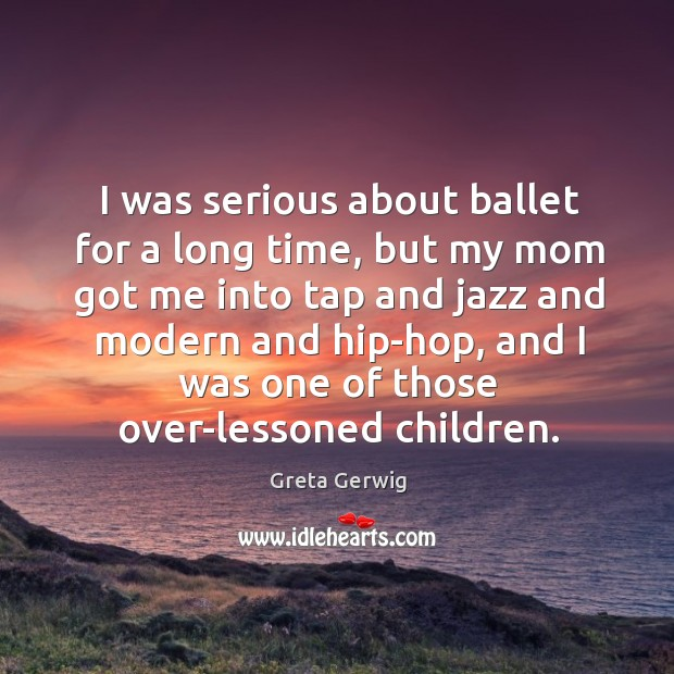 I was serious about ballet for a long time, but my mom got me into tap and jazz and modern Image