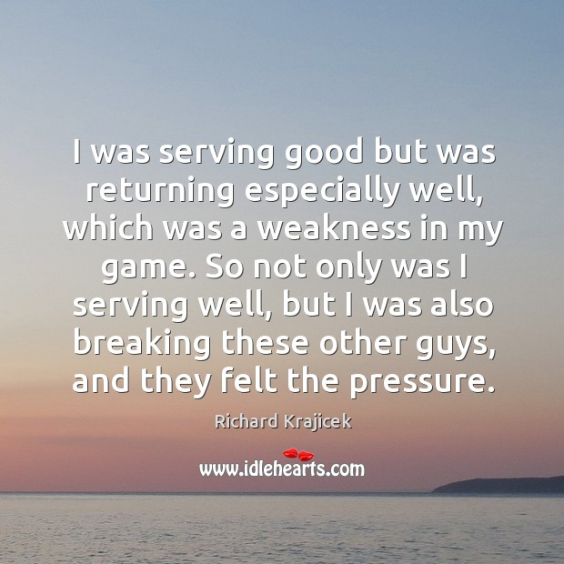 I was serving good but was returning especially well, which was a weakness in my game. Richard Krajicek Picture Quote