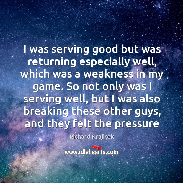 I was serving good but was returning especially well, which was a Richard Krajicek Picture Quote