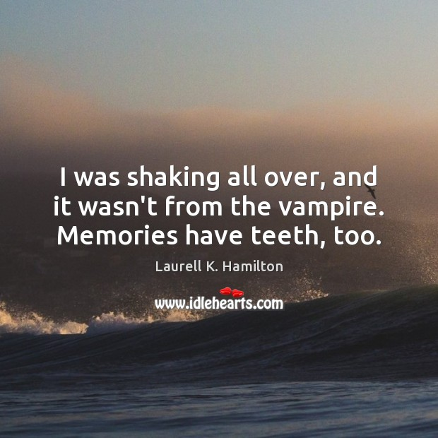 Image, I was shaking all over, and it wasn't from the vampire. Memories have teeth, too.