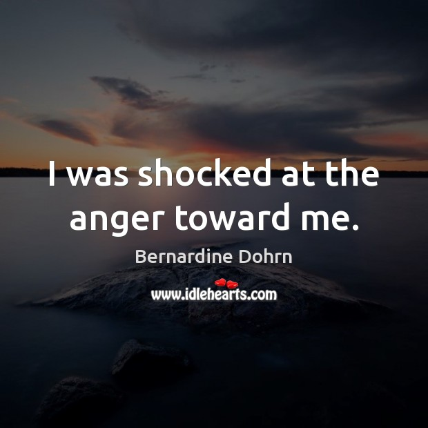 I was shocked at the anger toward me. Image