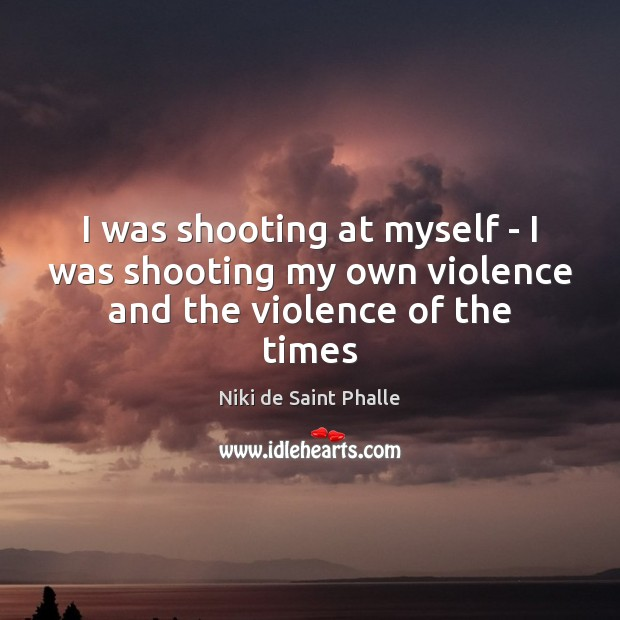 I was shooting at myself – I was shooting my own violence and the violence of the times Image