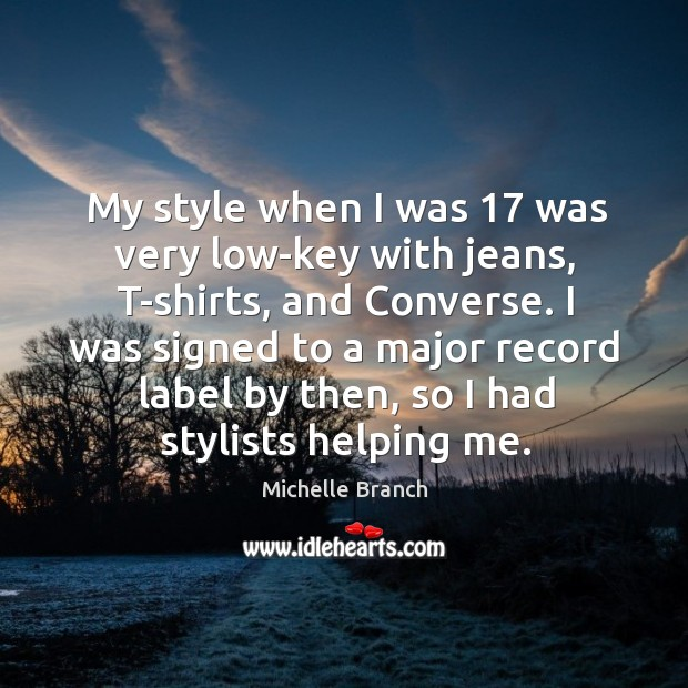 I was signed to a major record label by then, so I had stylists helping me. Michelle Branch Picture Quote