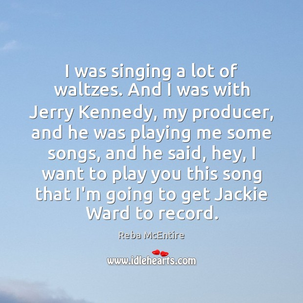 I was singing a lot of waltzes. And I was with Jerry Image