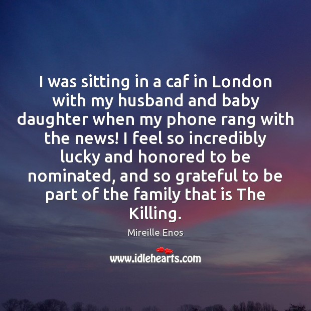 Mireille Enos Picture Quote image saying: I was sitting in a caf in London with my husband and