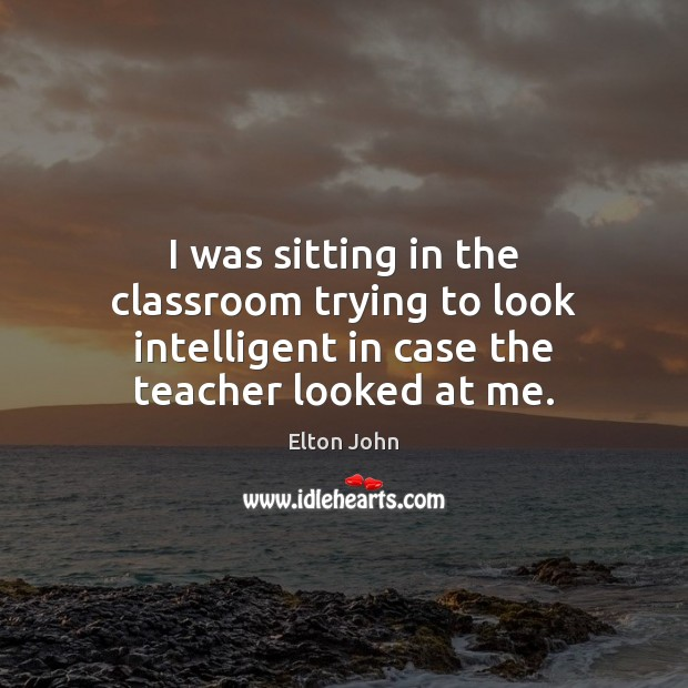 I was sitting in the classroom trying to look intelligent in case Elton John Picture Quote