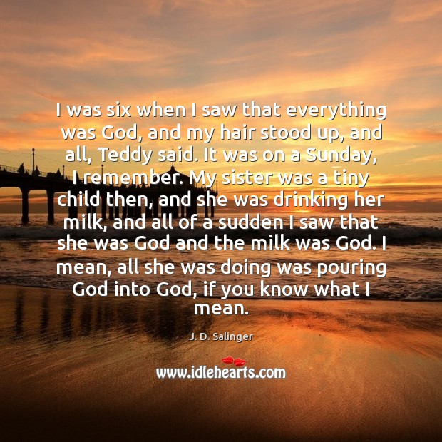 I was six when I saw that everything was God, and my J. D. Salinger Picture Quote