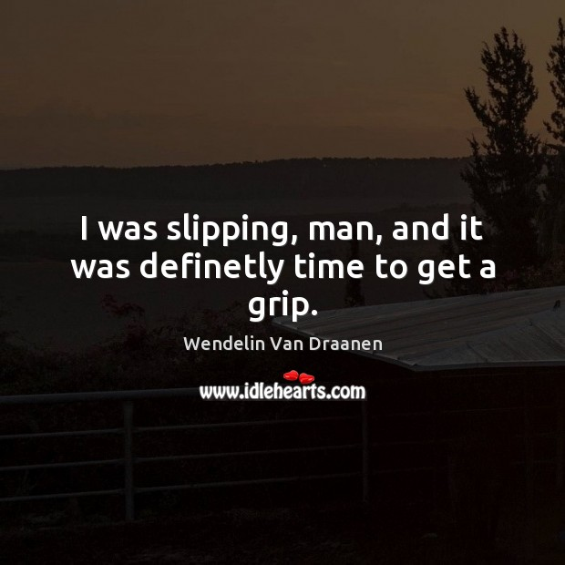 I was slipping, man, and it was definetly time to get a grip. Wendelin Van Draanen Picture Quote