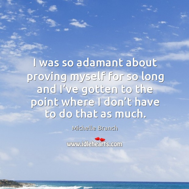 I was so adamant about proving myself for so long and I've gotten to the point where I don't have to do that as much. Michelle Branch Picture Quote