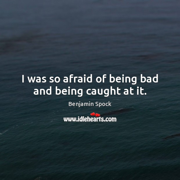 Image, I was so afraid of being bad and being caught at it.