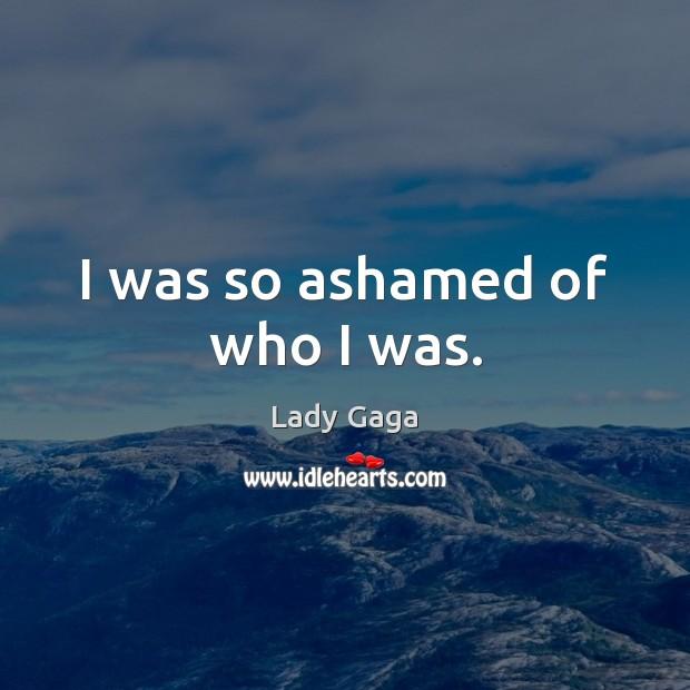 Image, I was so ashamed of who I was.