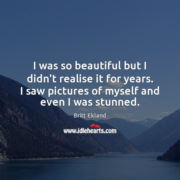 I was so beautiful but I didn't realise it for years. I Britt Ekland Picture Quote