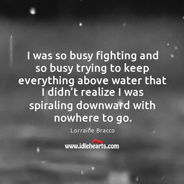 I was so busy fighting and so busy trying to keep everything above water that Image
