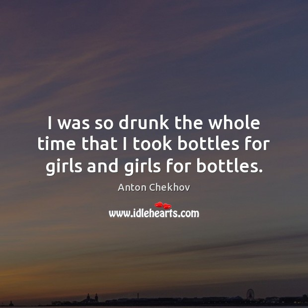 I was so drunk the whole time that I took bottles for girls and girls for bottles. Anton Chekhov Picture Quote