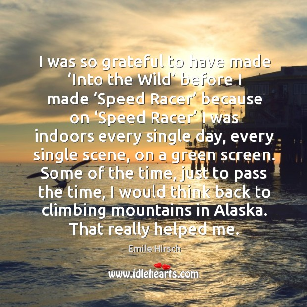 I was so grateful to have made 'into the wild' before I made 'speed racer' because on 'speed racer' Emile Hirsch Picture Quote