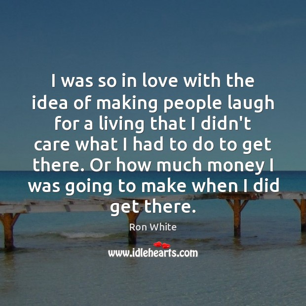 I was so in love with the idea of making people laugh Ron White Picture Quote