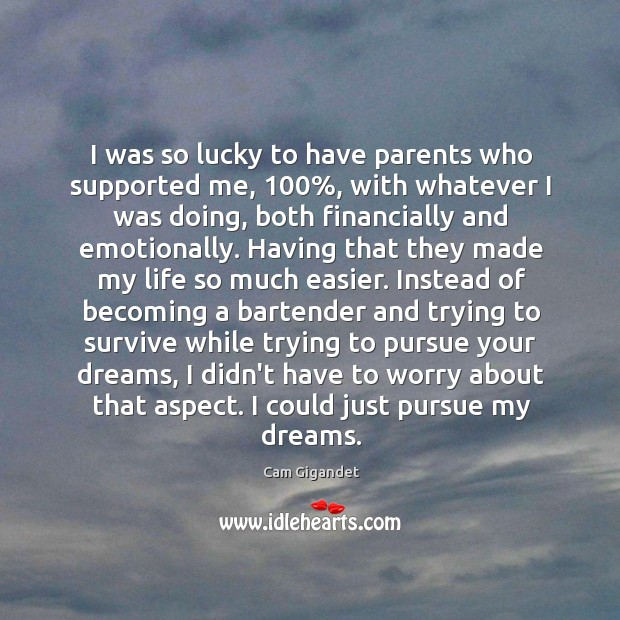 I was so lucky to have parents who supported me, 100%, with whatever Cam Gigandet Picture Quote