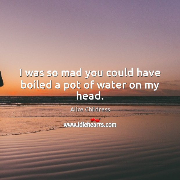 Image, I was so mad you could have boiled a pot of water on my head.