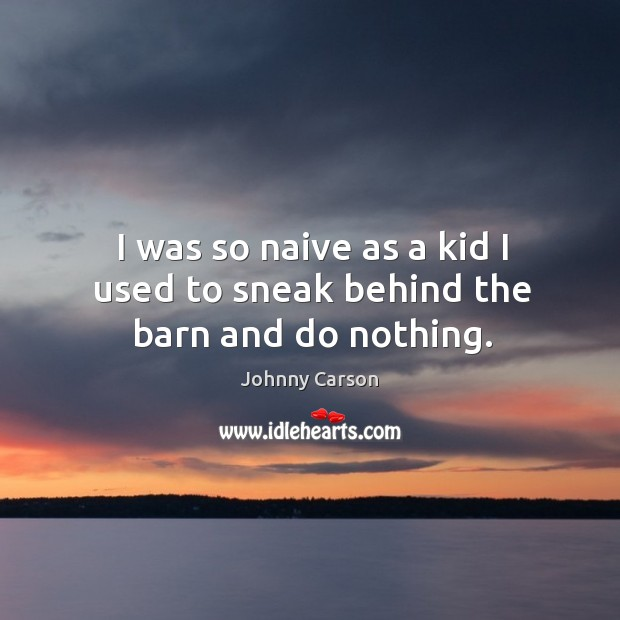 I was so naive as a kid I used to sneak behind the barn and do nothing. Image