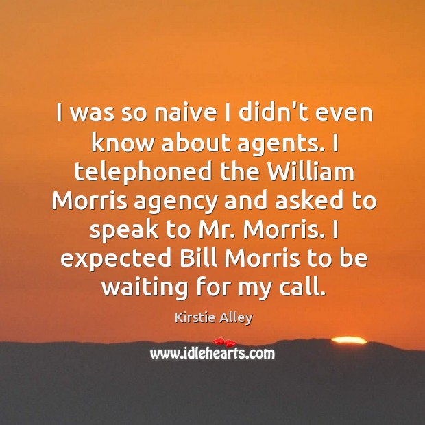 I was so naive I didn't even know about agents. I telephoned Image