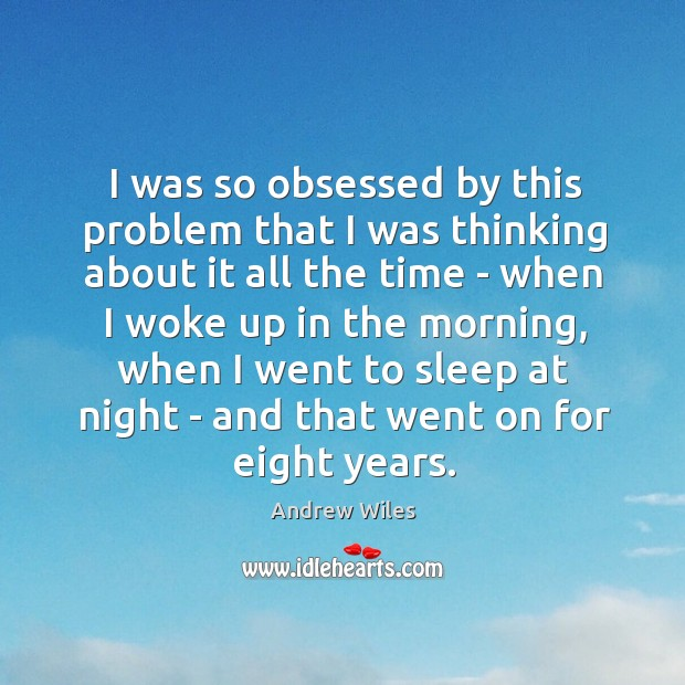 I was so obsessed by this problem that I was thinking about Andrew Wiles Picture Quote