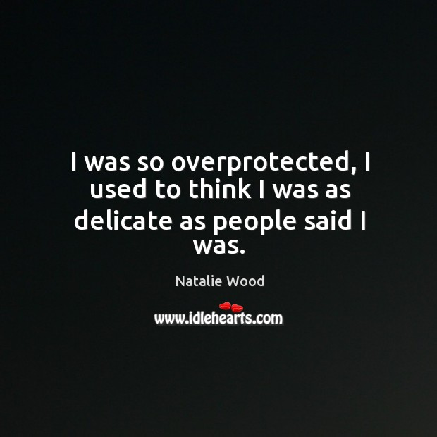 I was so overprotected, I used to think I was as delicate as people said I was. Natalie Wood Picture Quote