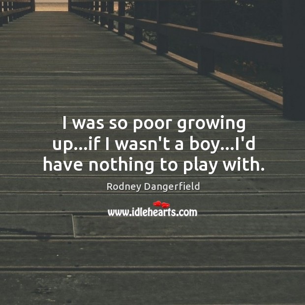 I was so poor growing up…if I wasn't a boy…I'd have nothing to play with. Image