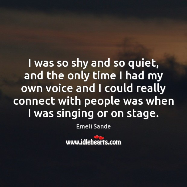 I was so shy and so quiet, and the only time I Emeli Sande Picture Quote