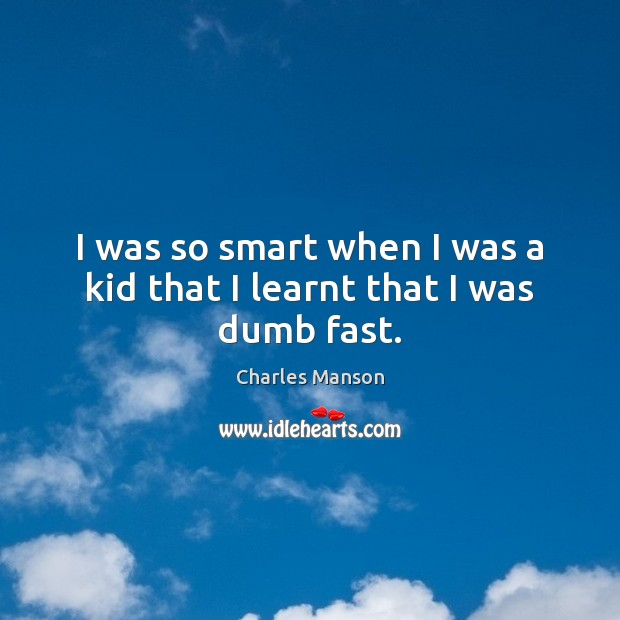 I was so smart when I was a kid that I learnt that I was dumb fast. Charles Manson Picture Quote