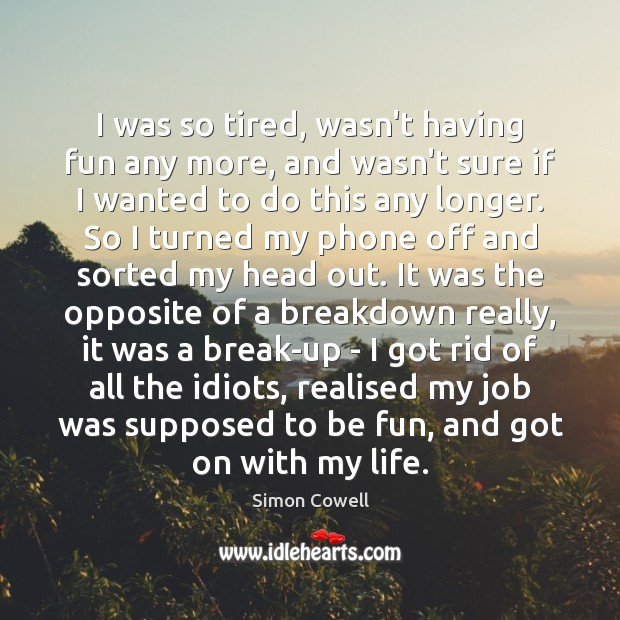 I was so tired, wasn't having fun any more, and wasn't sure Simon Cowell Picture Quote