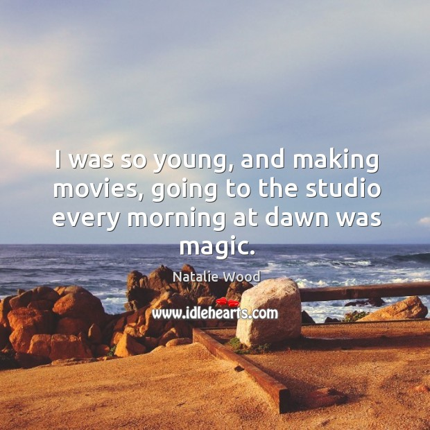I was so young, and making movies, going to the studio every morning at dawn was magic. Natalie Wood Picture Quote