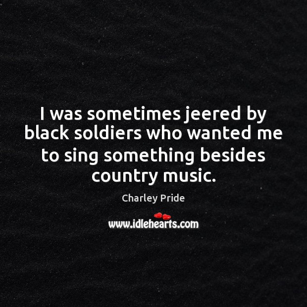 I was sometimes jeered by black soldiers who wanted me to sing Image