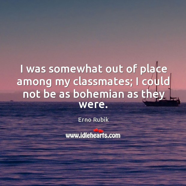 I was somewhat out of place among my classmates; I could not be as bohemian as they were. Erno Rubik Picture Quote
