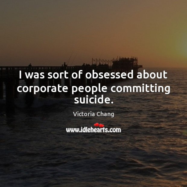 I was sort of obsessed about corporate people committing suicide. Image