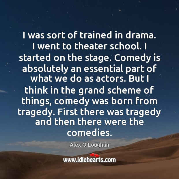 Image, I was sort of trained in drama. I went to theater school.