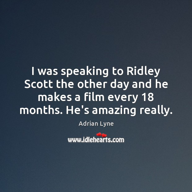 Image, I was speaking to Ridley Scott the other day and he makes