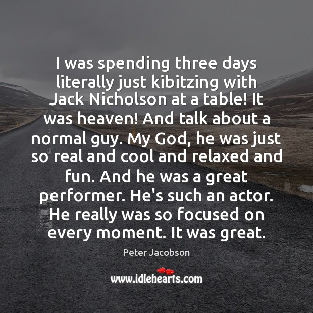 I was spending three days literally just kibitzing with Jack Nicholson at Peter Jacobson Picture Quote