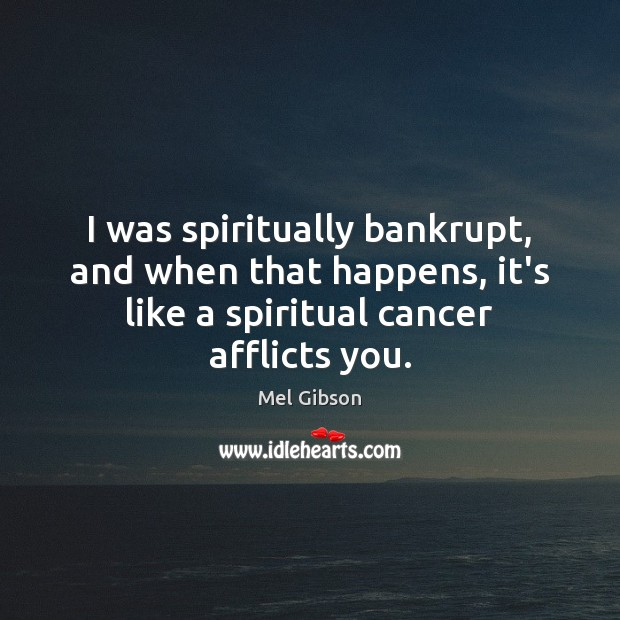Image, I was spiritually bankrupt, and when that happens, it's like a spiritual