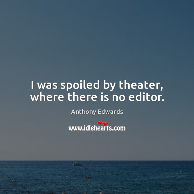 I was spoiled by theater, where there is no editor. Image