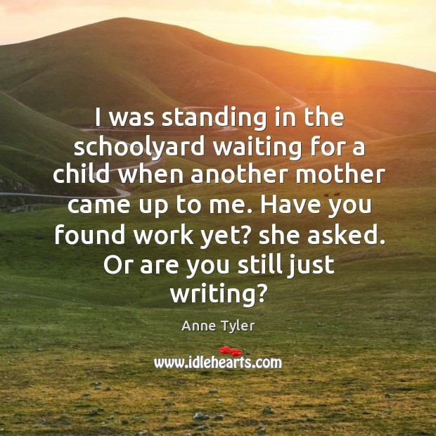 I was standing in the schoolyard waiting for a child when another mother came up to me. Image