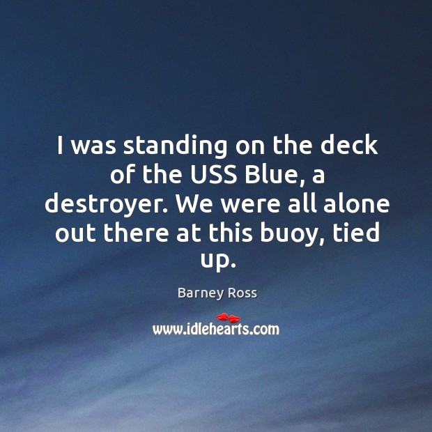 Image, I was standing on the deck of the uss blue, a destroyer. We were all alone out there at this buoy, tied up.