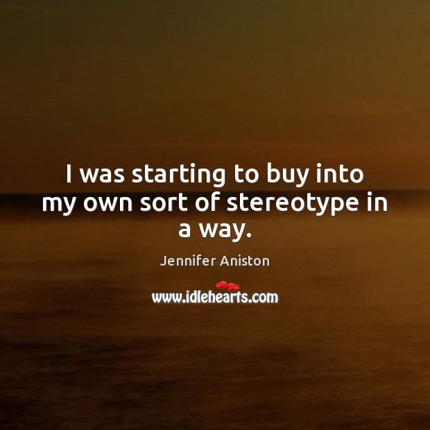 I was starting to buy into my own sort of stereotype in a way. Jennifer Aniston Picture Quote