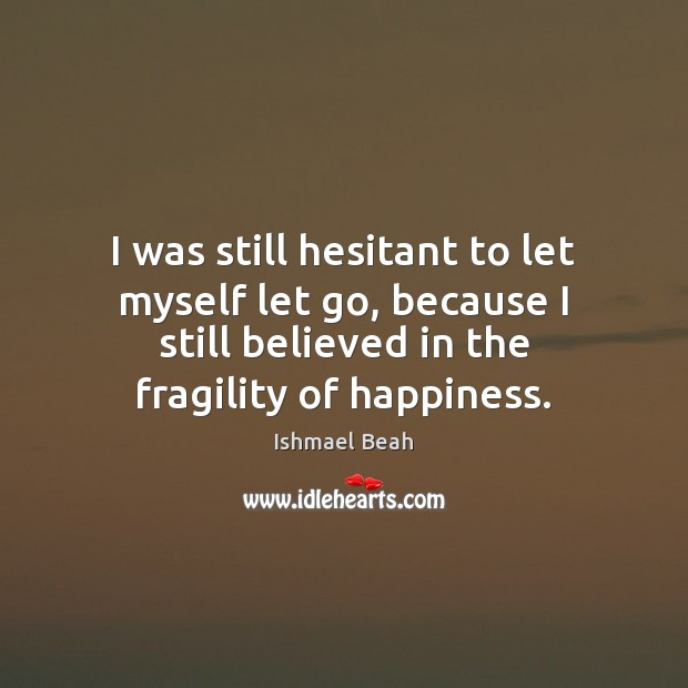 I was still hesitant to let myself let go, because I still Ishmael Beah Picture Quote