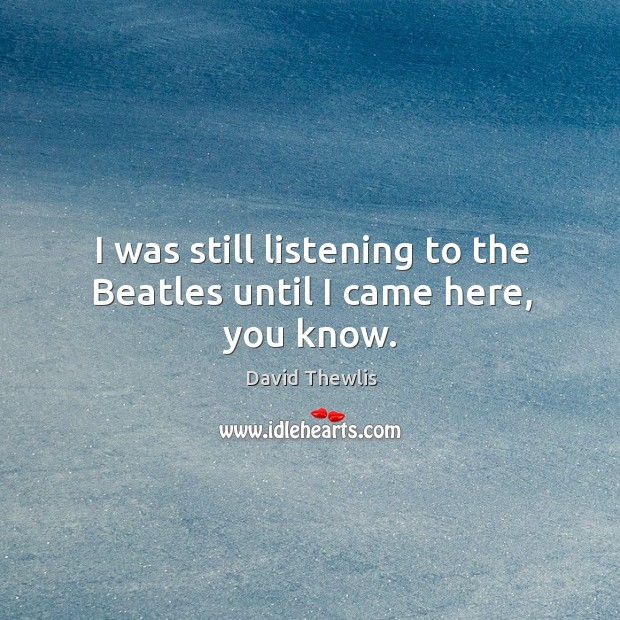 I was still listening to the beatles until I came here, you know. Image