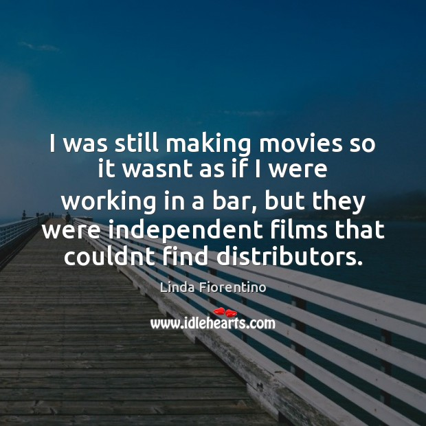I was still making movies so it wasnt as if I were Movies Quotes Image
