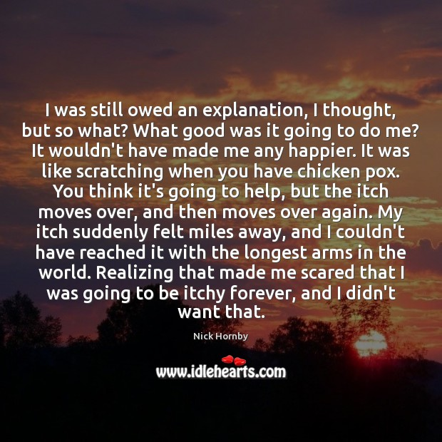 I was still owed an explanation, I thought, but so what? What Nick Hornby Picture Quote